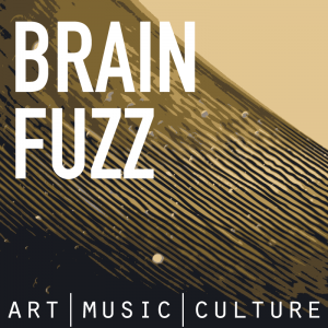 Brain Fuzz - an art, music, and culture podcast.